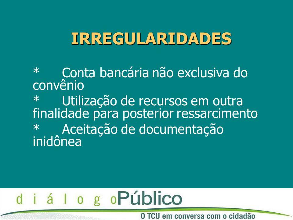IRREGULARIDADES *Conta bancária não exclusiva do convênio * Utilização de recursos em outra finalidade para posterior ressarcimento *Aceitação de documentação inidônea