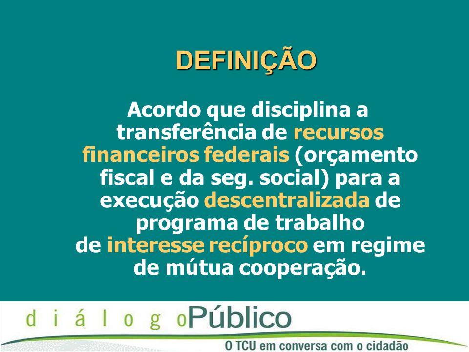 DEFINIÇÃO DEFINIÇÃO Acordo que disciplina a transferência de recursos financeiros federais (orçamento fiscal e da seg.