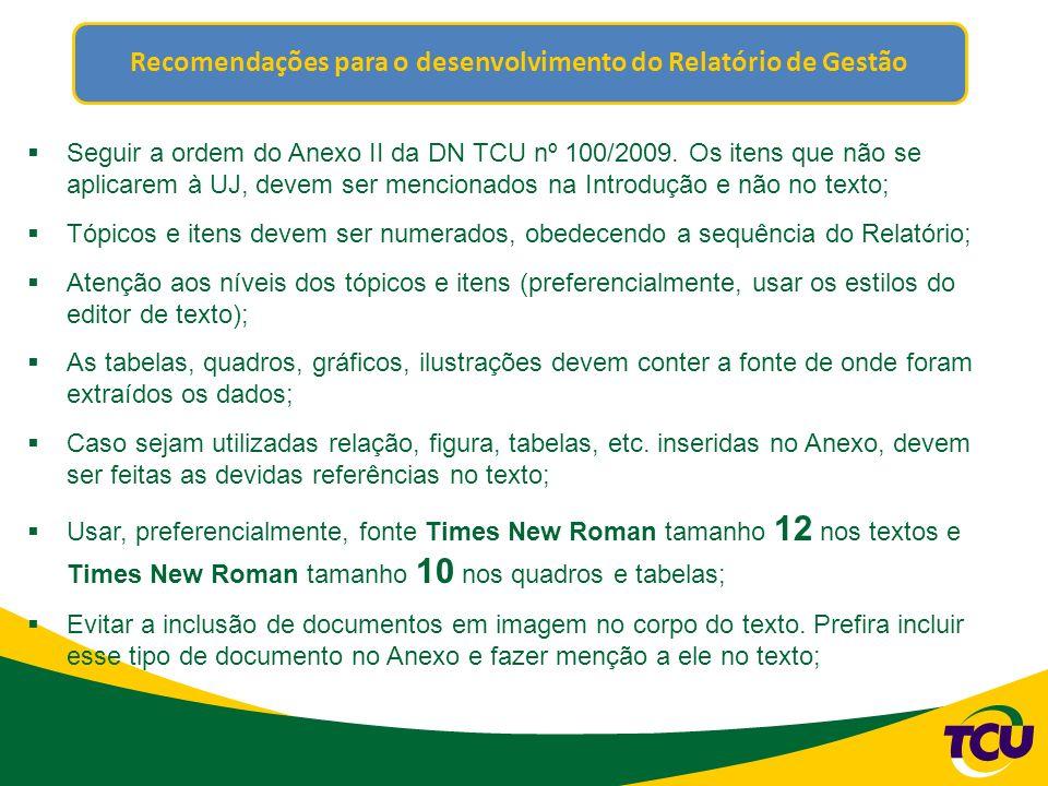Recomendações para o desenvolvimento do Relatório de Gestão Seguir a ordem do Anexo II da DN TCU nº 100/2009. Os itens que não se aplicarem à UJ, deve