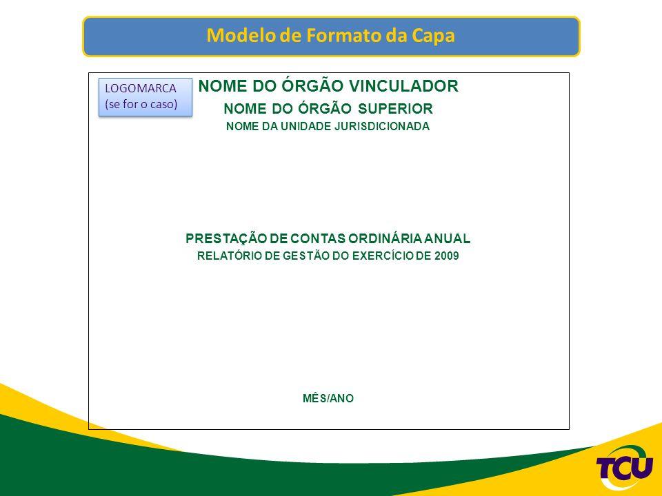 Modelo de Formato da Capa NOME DO ÓRGÃO VINCULADOR NOME DO ÓRGÃO SUPERIOR NOME DA UNIDADE JURISDICIONADA PRESTAÇÃO DE CONTAS ORDINÁRIA ANUAL RELATÓRIO DE GESTÃO DO EXERCÍCIO DE 2009 MÊS/ANO LOGOMARCA (se for o caso) LOGOMARCA (se for o caso)