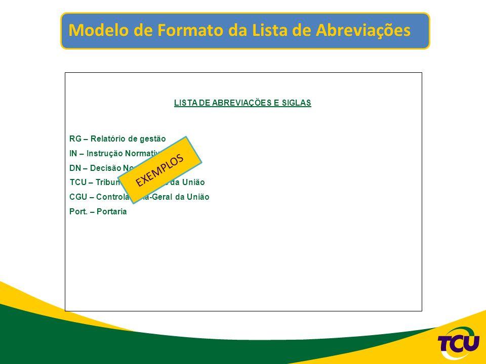 Modelo de Formato da Lista de Abreviações LISTA DE ABREVIAÇÕES E SIGLAS RG – Relatório de gestão IN – Instrução Normativa DN – Decisão Normativa TCU –