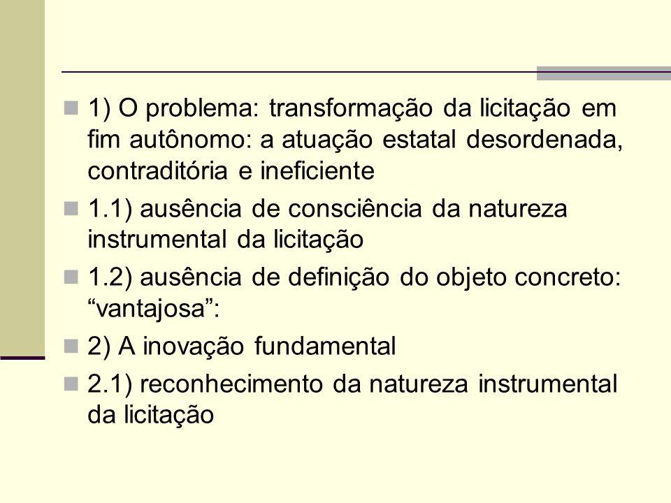 1) O problema: transformação da licitação em fim autônomo: a atuação estatal desordenada, contraditória e ineficiente 1.1) ausência de consciência da natureza instrumental da licitação 1.2) ausência de definição do objeto concreto: vantajosa: 2) A inovação fundamental 2.1) reconhecimento da natureza instrumental da licitação