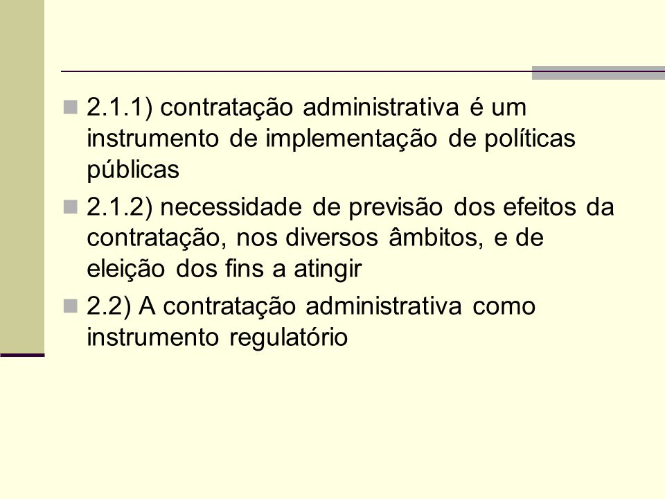 2.1.1) contratação administrativa é um instrumento de implementação de políticas públicas 2.1.2) necessidade de previsão dos efeitos da contratação, nos diversos âmbitos, e de eleição dos fins a atingir 2.2) A contratação administrativa como instrumento regulatório