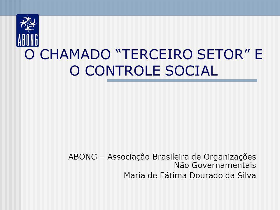 O CHAMADO TERCEIRO SETOR E O CONTROLE SOCIAL ABONG – Associação Brasileira de Organizações Não Governamentais Maria de Fátima Dourado da Silva