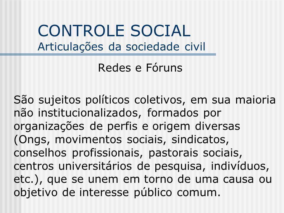 CONTROLE SOCIAL Articulações da sociedade civil Redes e Fóruns São sujeitos políticos coletivos, em sua maioria não institucionalizados, formados por
