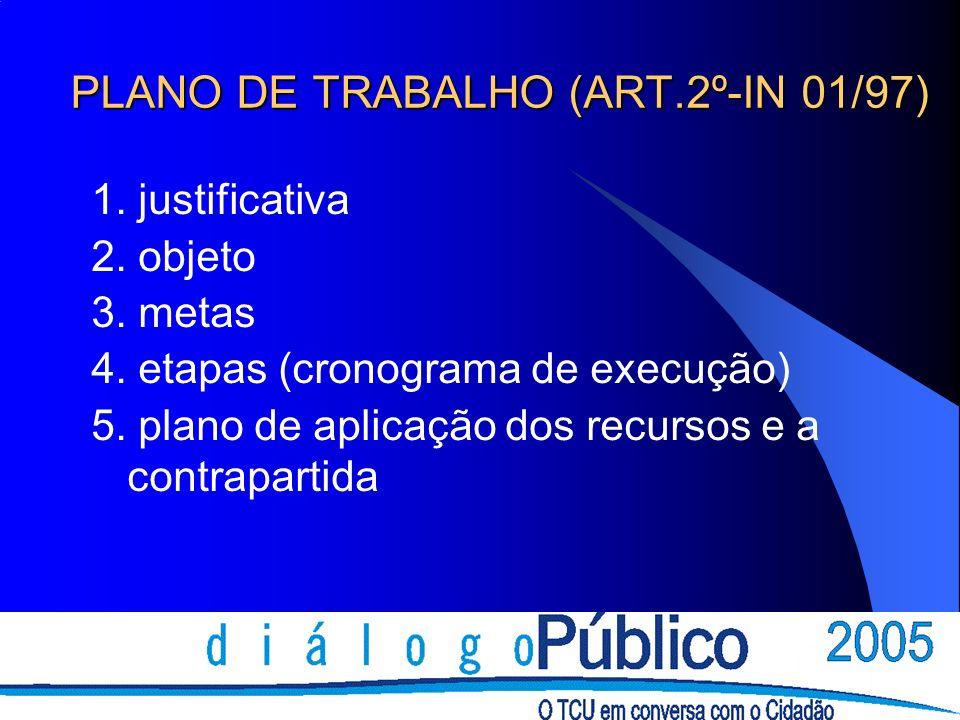 PLANO DE TRABALHO (ART.2º-IN 01/97) 1. justificativa 2. objeto 3. metas 4. etapas (cronograma de execução) 5. plano de aplicação dos recursos e a cont