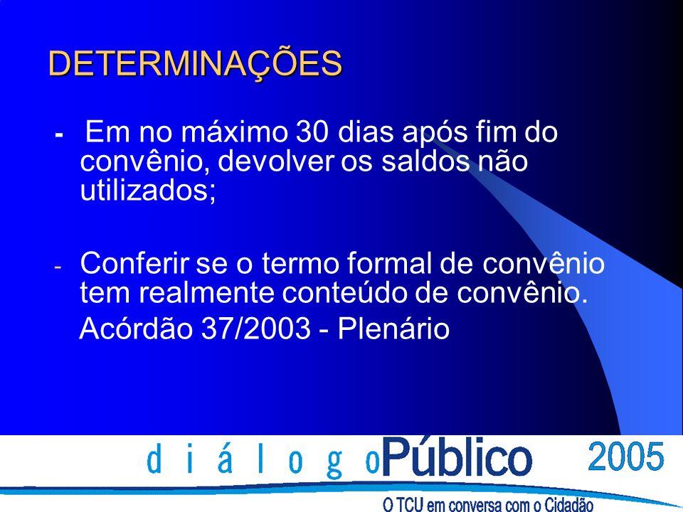 DETERMINAÇÕES - Em no máximo 30 dias após fim do convênio, devolver os saldos não utilizados; - Conferir se o termo formal de convênio tem realmente c