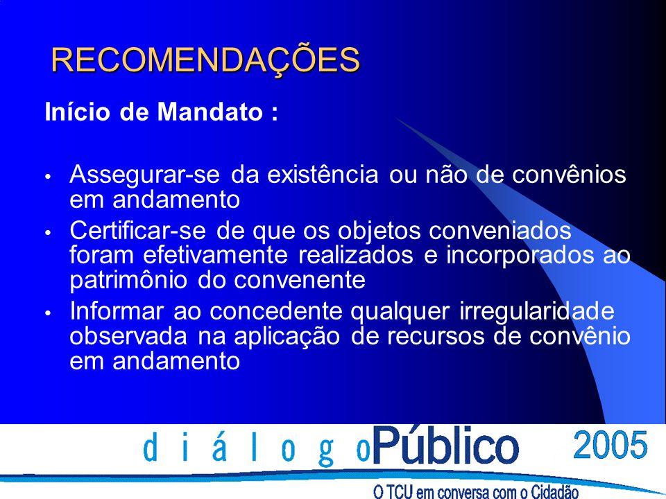 RECOMENDAÇÕES Início de Mandato : Assegurar-se da existência ou não de convênios em andamento Certificar-se de que os objetos conveniados foram efetiv