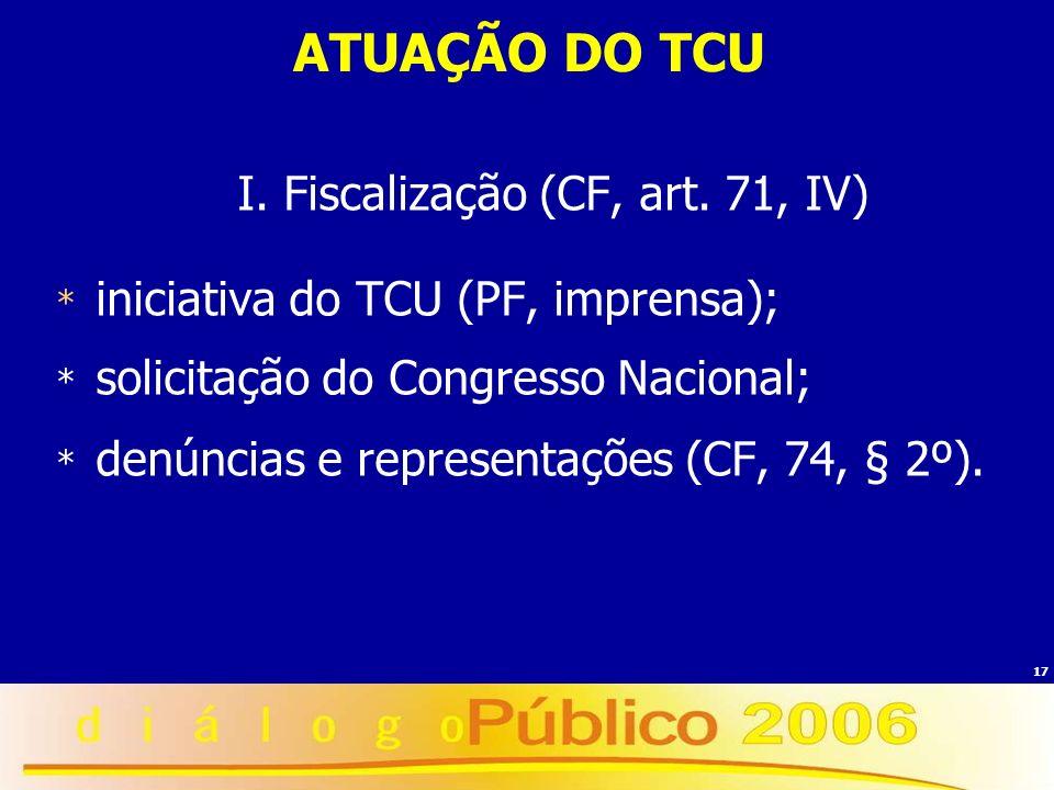 17 ATUAÇÃO DO TCU I. Fiscalização (CF, art. 71, IV) * iniciativa do TCU (PF, imprensa); * solicitação do Congresso Nacional; * denúncias e representaç