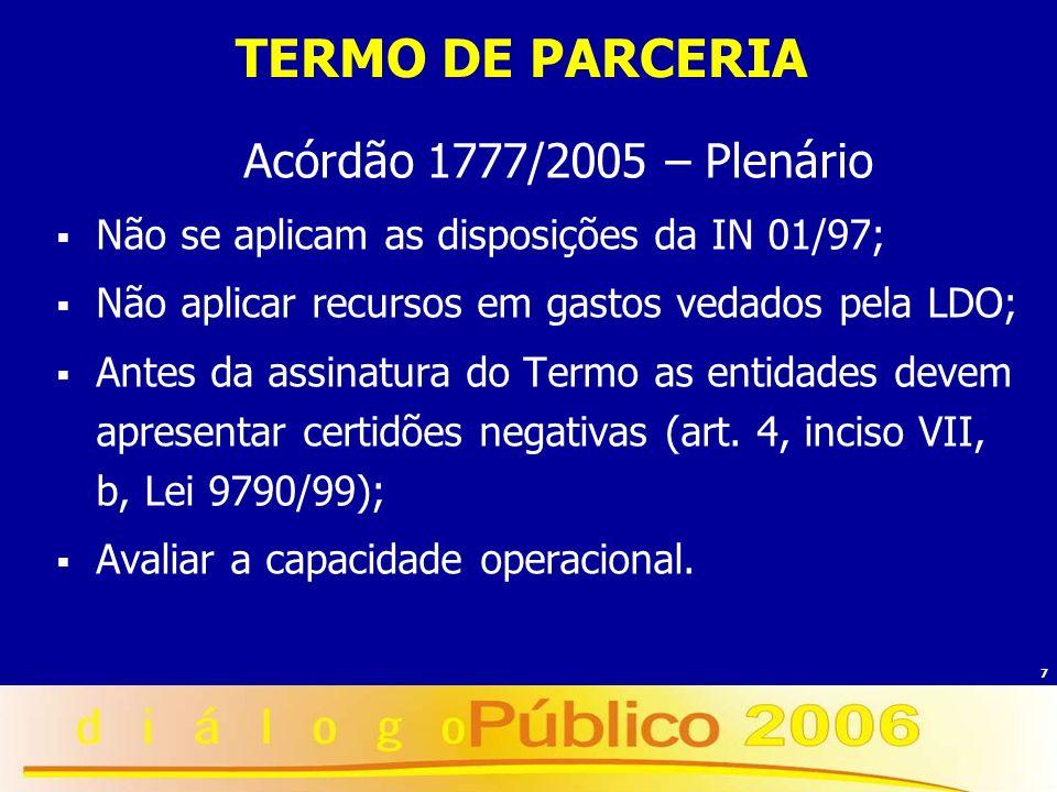 7 TERMO DE PARCERIA Acórdão 1777/2005 – Plenário Não se aplicam as disposições da IN 01/97; Não aplicar recursos em gastos vedados pela LDO; Antes da