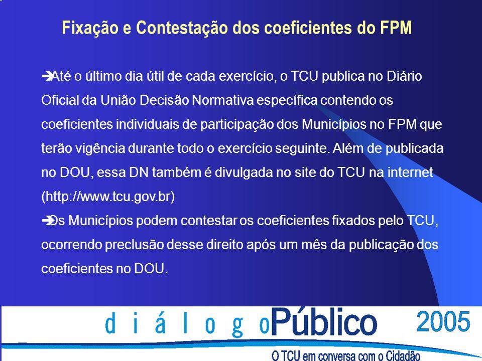 Fixação e Contestação dos coeficientes do FPM è Até o último dia útil de cada exercício, o TCU publica no Diário Oficial da União Decisão Normativa específica contendo os coeficientes individuais de participação dos Municípios no FPM que terão vigência durante todo o exercício seguinte.