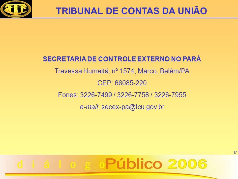 17 SECRETARIA DE CONTROLE EXTERNO NO PARÁ Travessa Humaitá, nº 1574, Marco, Belém/PA CEP: 66085-220 Fones: 3226-7499 / 3226-7758 / 3226-7955 e-mail: s