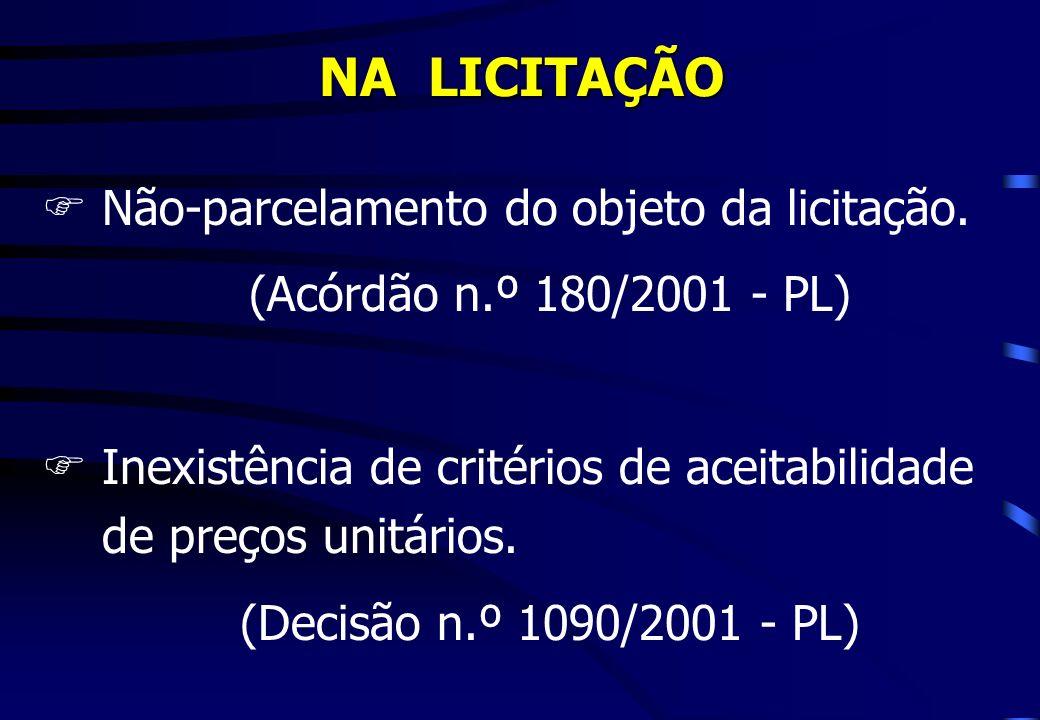NA LICITAÇÃO FNão-parcelamento do objeto da licitação. (Acórdão n.º 180/2001 - PL) FInexistência de critérios de aceitabilidade de preços unitários. (