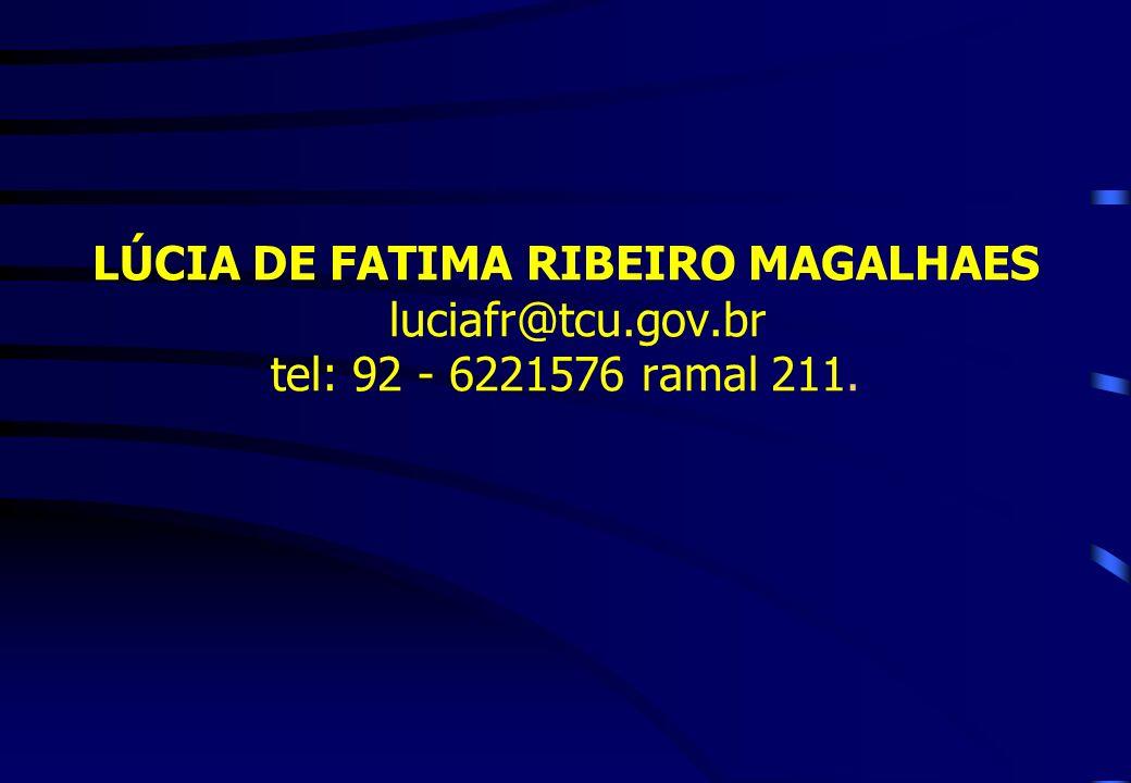 LÚCIA DE FATIMA RIBEIRO MAGALHAES luciafr@tcu.gov.br tel: 92 - 6221576 ramal 211.