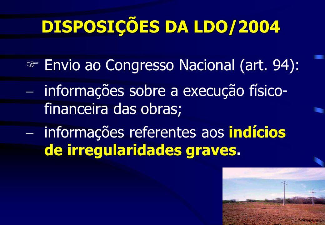 DISPOSIÇÕES DA LDO/2004 FEnvio ao Congresso Nacional (art. 94): informações sobre a execução físico- financeira das obras; informações referentes aos