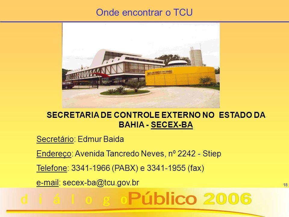18 SECRETARIA DE CONTROLE EXTERNO NO ESTADO DA BAHIA - SECEX-BA Secretário: Edmur Baida Endereço: Avenida Tancredo Neves, nº 2242 - Stiep Telefone: 33