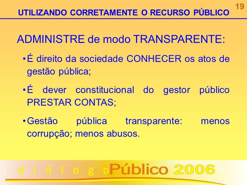 ADMINISTRE de modo TRANSPARENTE: É direito da sociedade CONHECER os atos de gestão pública; É dever constitucional do gestor público PRESTAR CONTAS; G