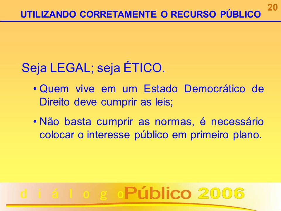Seja LEGAL; seja ÉTICO. Quem vive em um Estado Democrático de Direito deve cumprir as leis; Não basta cumprir as normas, é necessário colocar o intere