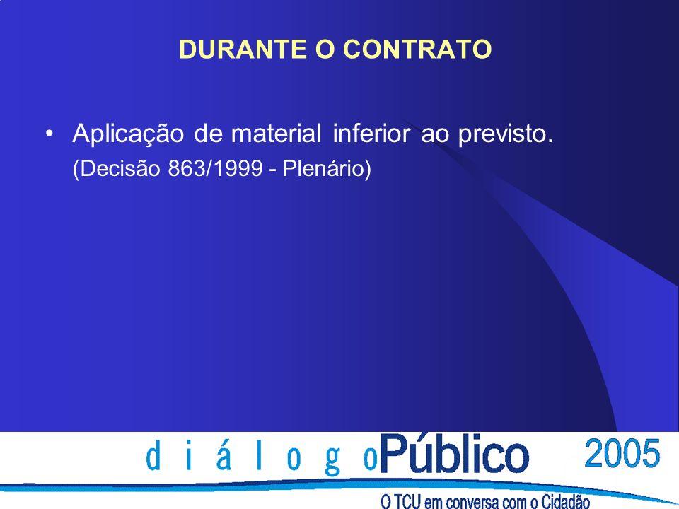 DURANTE O CONTRATO Aplicação de material inferior ao previsto. (Decisão 863/1999 - Plenário)