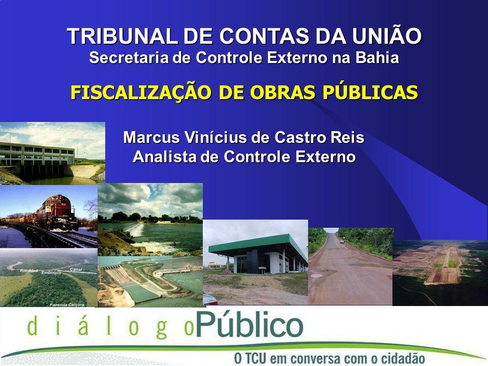 TRIBUNAL DE CONTAS DA UNIÃO Secretaria de Controle Externo na Bahia FISCALIZAÇÃO DE OBRAS PÚBLICAS Marcus Vinícius de Castro Reis Analista de Controle Externo