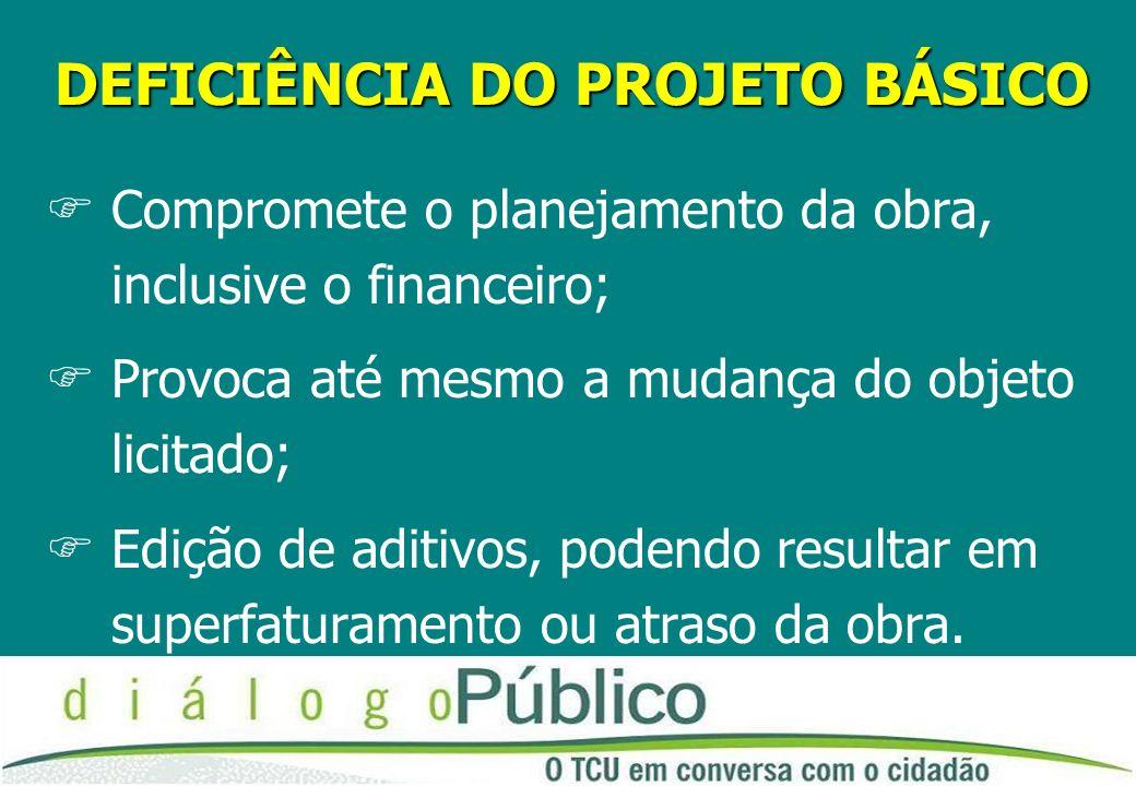 DEFICIÊNCIA DO PROJETO BÁSICO FCompromete o planejamento da obra, inclusive o financeiro; FProvoca até mesmo a mudança do objeto licitado; FEdição de aditivos, podendo resultar em superfaturamento ou atraso da obra.