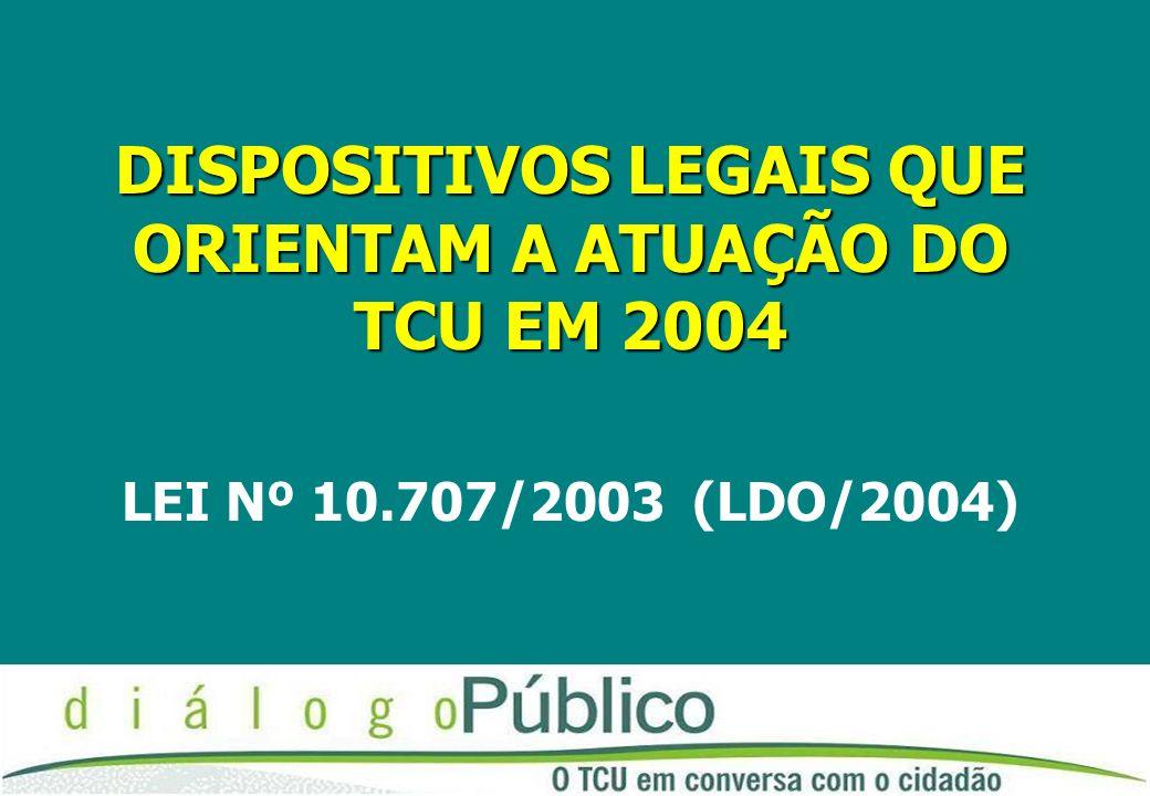 DISPOSITIVOS LEGAIS QUE ORIENTAM A ATUAÇÃO DO TCU EM 2004 LEI Nº 10.707/2003 (LDO/2004)