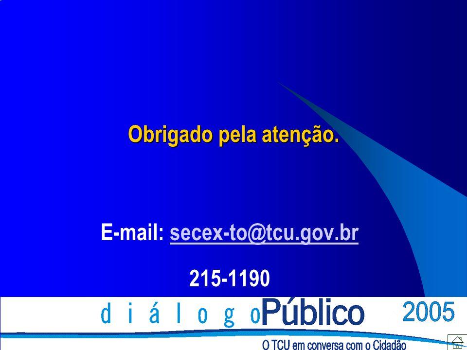 Obrigado pela atenção. E-mail: secex-to@tcu.gov.brsecex-to@tcu.gov.br 215-1190