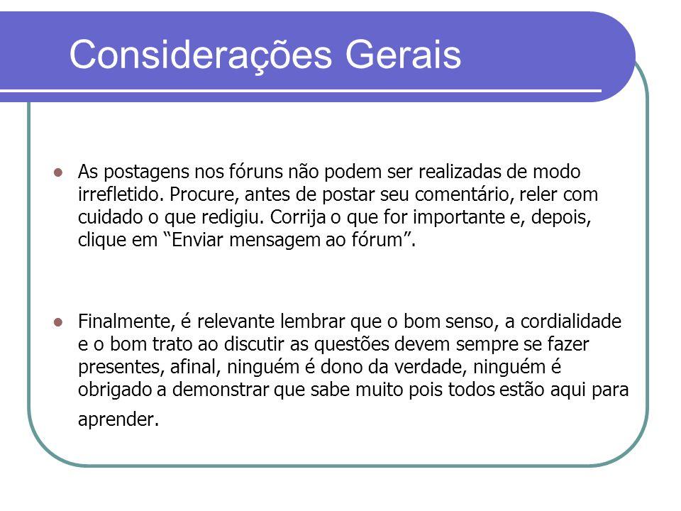 Considerações Gerais As postagens nos fóruns não podem ser realizadas de modo irrefletido. Procure, antes de postar seu comentário, reler com cuidado