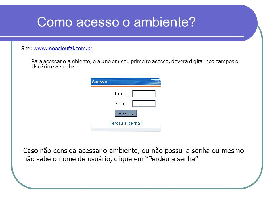 Como acesso o ambiente? Site: www.moodleufal.com.br Para acessar o ambiente, o aluno em seu primeiro acesso, deverá digitar nos campos o Usuário e a s