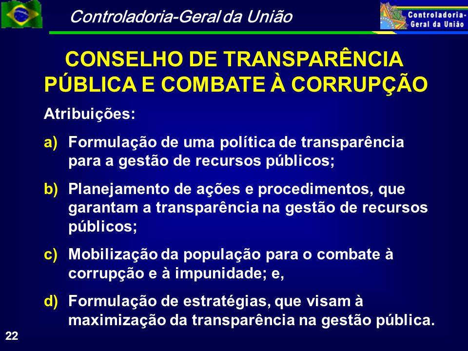Controladoria-Geral da União 22 Atribuições: a)Formulação de uma política de transparência para a gestão de recursos públicos; b)Planejamento de ações