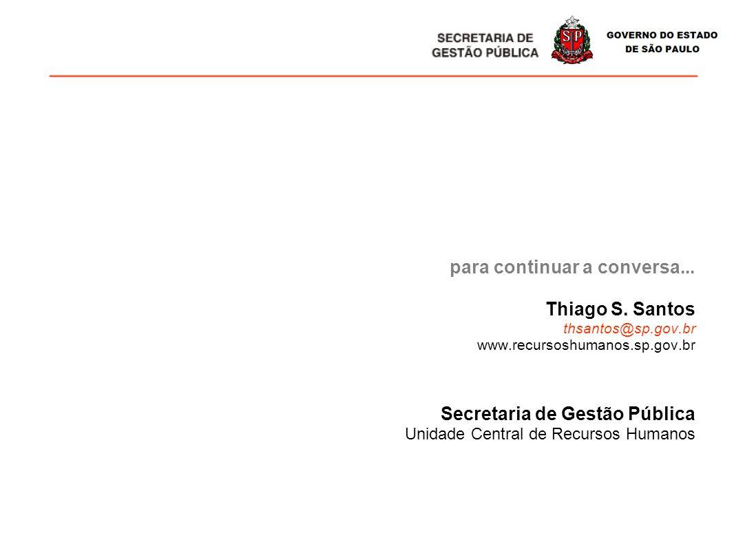 para continuar a conversa... Thiago S. Santos thsantos@sp.gov.br www.recursoshumanos.sp.gov.br Secretaria de Gestão Pública Unidade Central de Recurso