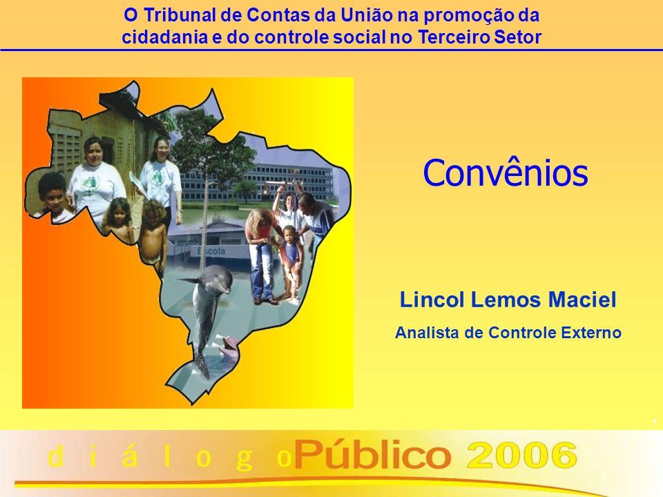 1 Convênios Lincol Lemos Maciel Analista de Controle Externo O Tribunal de Contas da União na promoção da cidadania e do controle social no Terceiro S