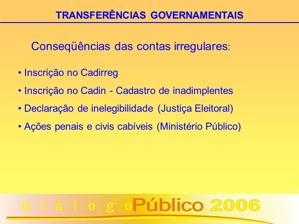 20 TRANSFERÊNCIAS GOVERNAMENTAIS Conseqüências das contas irregulares : Inscrição no Cadirreg Inscrição no Cadin - Cadastro de inadimplentes Declaraçã