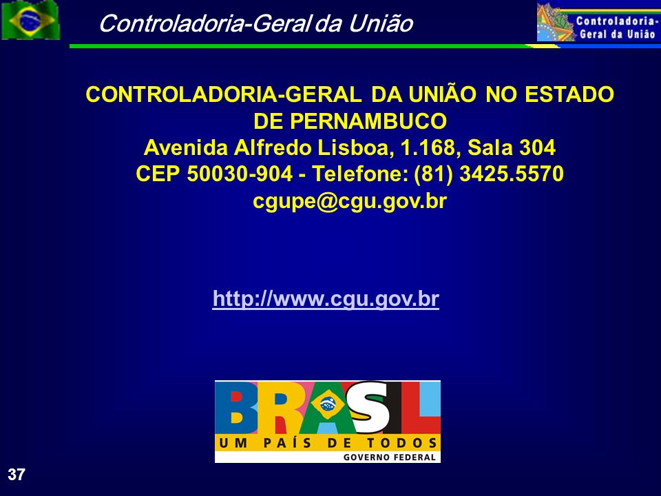 Controladoria-Geral da União 37 CONTROLADORIA-GERAL DA UNIÃO NO ESTADO DE PERNAMBUCO Avenida Alfredo Lisboa, 1.168, Sala 304 CEP 50030-904 - Telefone: (81) 3425.5570 cgupe@cgu.gov.br http://www.cgu.gov.br