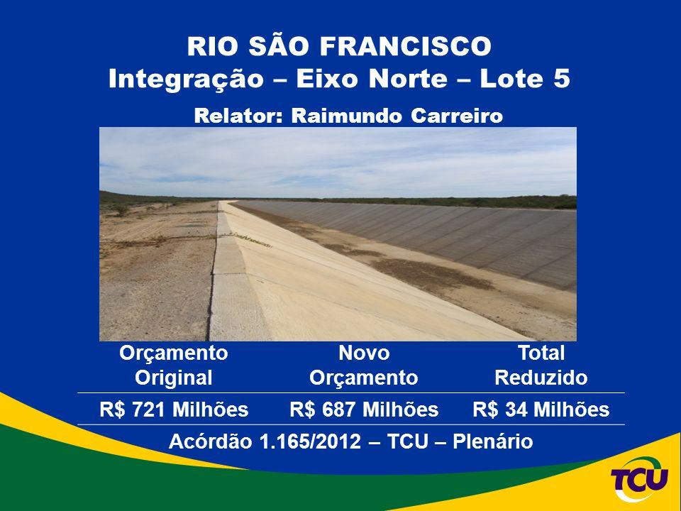 RIO SÃO FRANCISCO Integração – Eixo Norte – Lote 5 Relator: Raimundo Carreiro Orçamento Original Novo Orçamento Total Reduzido R$ 721 MilhõesR$ 687 MilhõesR$ 34 Milhões Acórdão 1.165/2012 – TCU – Plenário
