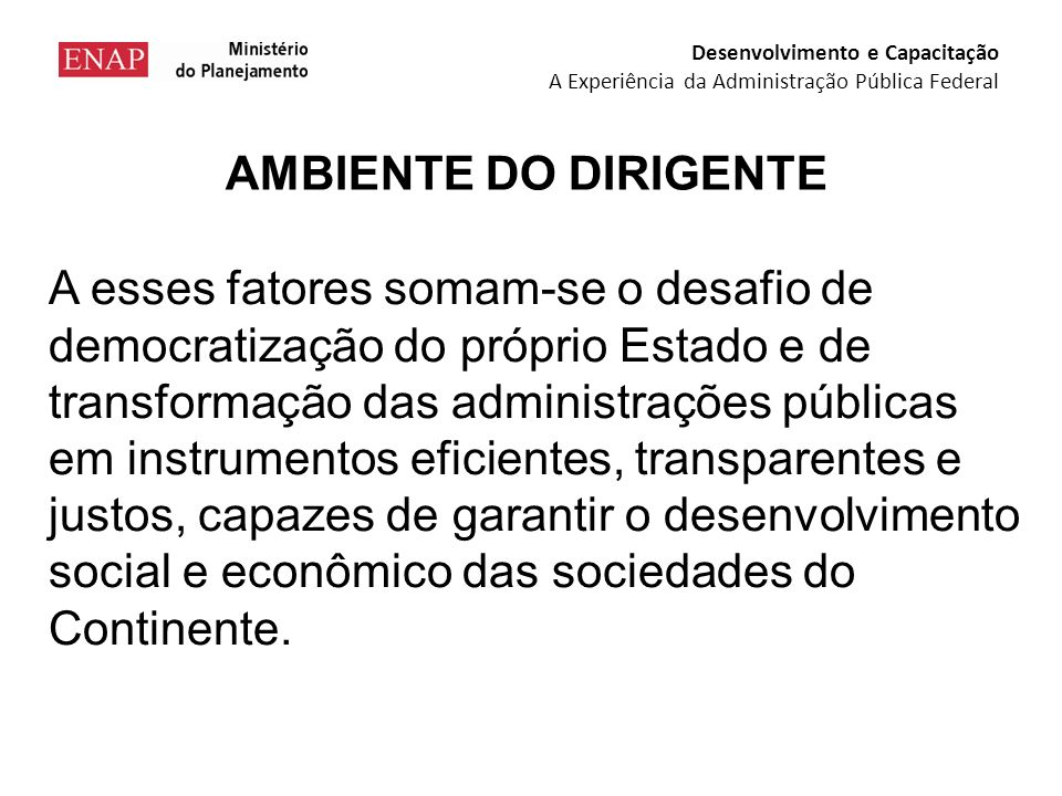 A esses fatores somam-se o desafio de democratização do próprio Estado e de transformação das administrações públicas em instrumentos eficientes, transparentes e justos, capazes de garantir o desenvolvimento social e econômico das sociedades do Continente.