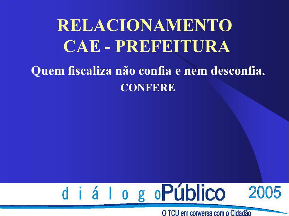 RELACIONAMENTO CAE - PREFEITURA Quem fiscaliza não confia e nem desconfia, CONFERE