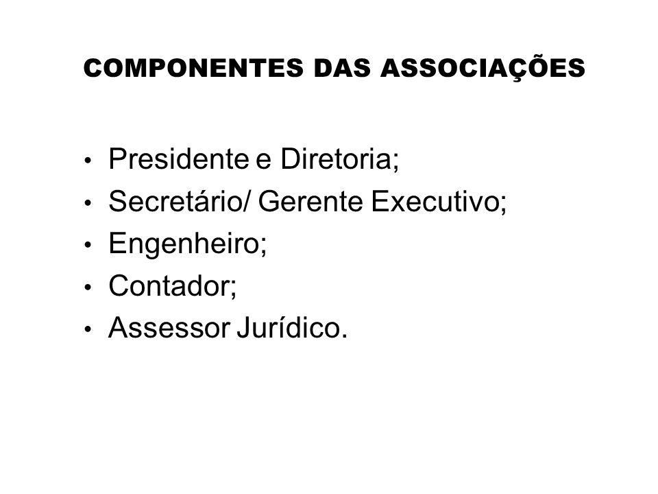 COMPONENTES DAS ASSOCIAÇÕES Presidente e Diretoria; Secretário/ Gerente Executivo; Engenheiro; Contador; Assessor Jurídico.
