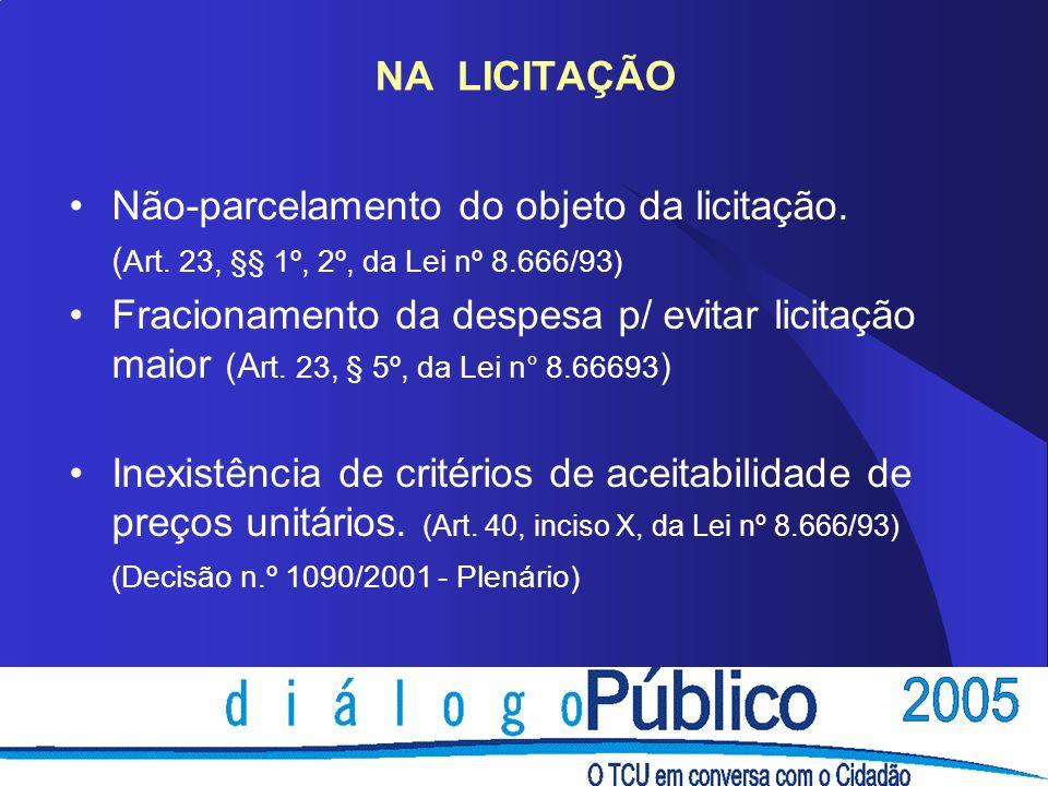 NA LICITAÇÃO Não-parcelamento do objeto da licitação. ( Art. 23, §§ 1º, 2º, da Lei nº 8.666/93) Fracionamento da despesa p/ evitar licitação maior (A
