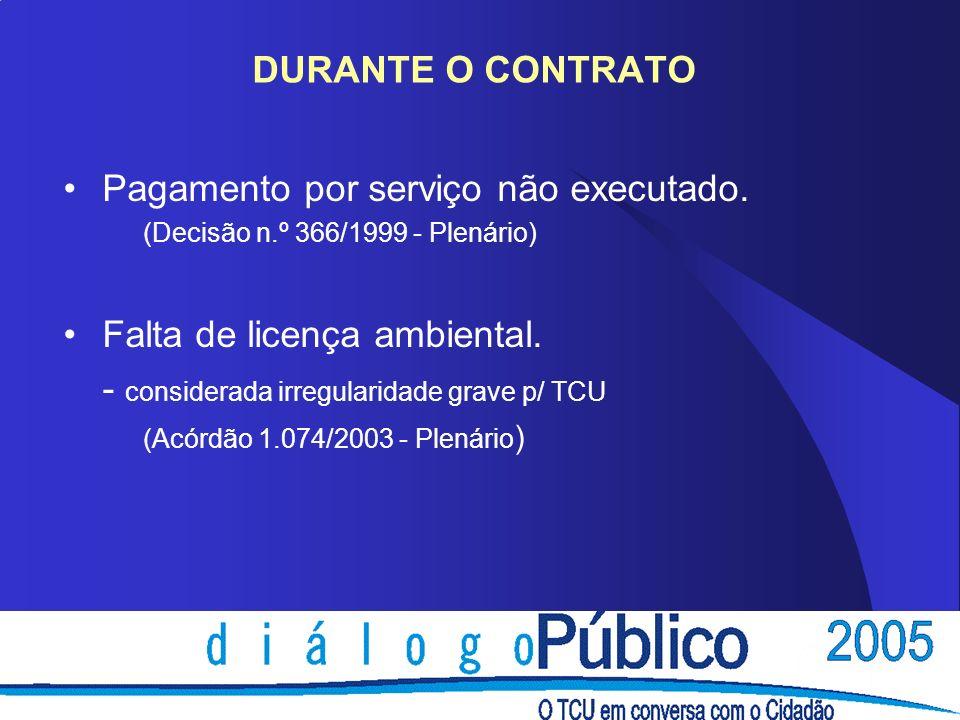 DURANTE O CONTRATO Pagamento por serviço não executado. (Decisão n.º 366/1999 - Plenário) Falta de licença ambiental. - considerada irregularidade gra