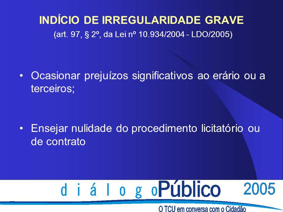 INDÍCIO DE IRREGULARIDADE GRAVE (art. 97, § 2º, da Lei nº 10.934/2004 - LDO/2005) Ocasionar prejuízos significativos ao erário ou a terceiros; Ensejar