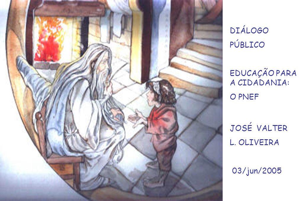 DIÁLOGO PÚBLICO EDUCAÇÃO PARA A CIDADANIA: O PNEF JOSÉ VALTER L. OLIVEIRA 03/jun/2005