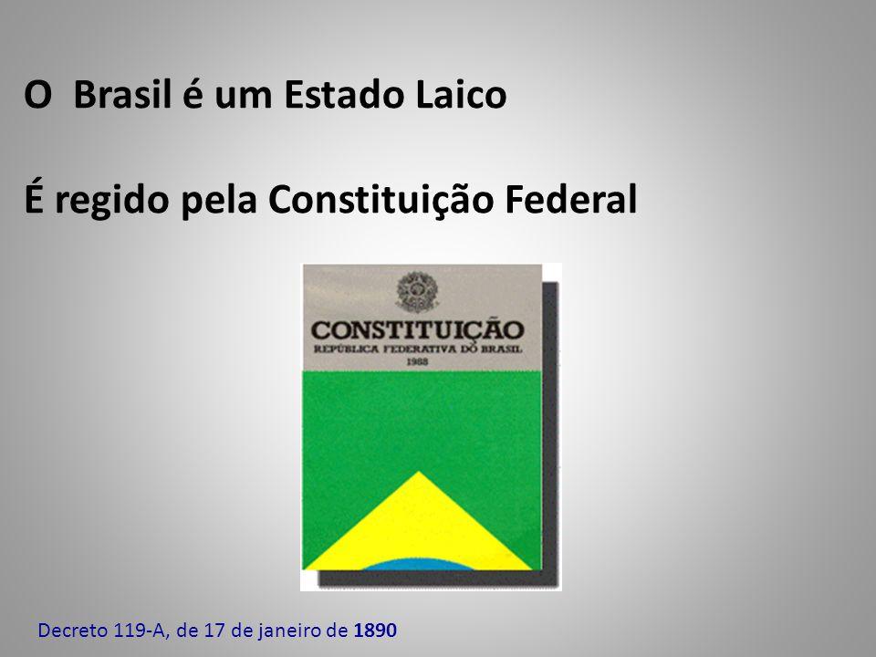 O Brasil é um Estado Laico É regido pela Constituição Federal Decreto 119-A, de 17 de janeiro de 1890