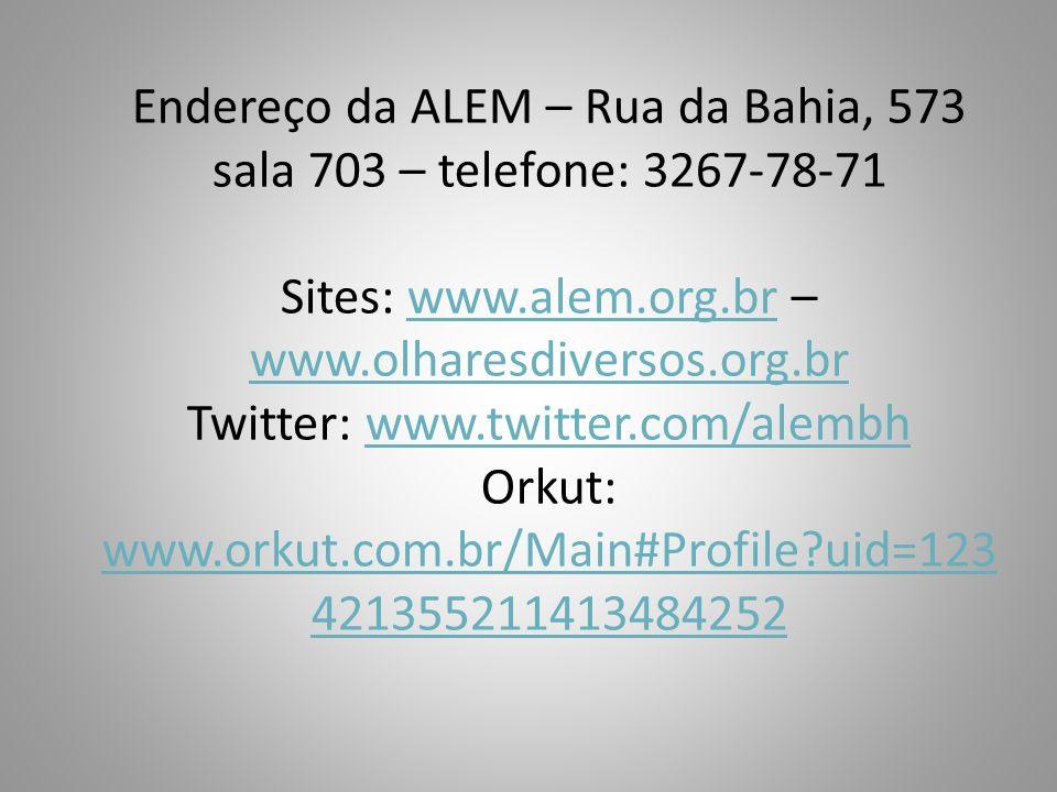 Endereço da ALEM – Rua da Bahia, 573 sala 703 – telefone: 3267-78-71 Sites: www.alem.org.br – www.olharesdiversos.org.br Twitter: www.twitter.com/alem