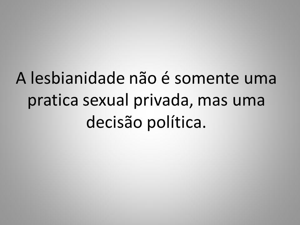 A lesbianidade não é somente uma pratica sexual privada, mas uma decisão política.