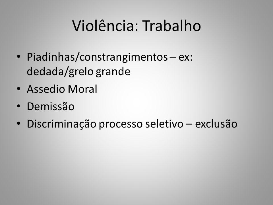 Violência: Trabalho Piadinhas/constrangimentos – ex: dedada/grelo grande Assedio Moral Demissão Discriminação processo seletivo – exclusão