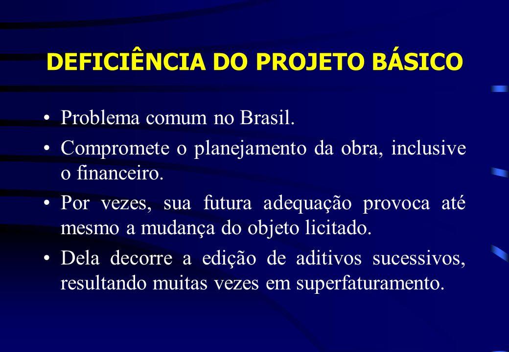 DEFICIÊNCIA DO PROJETO BÁSICO Problema comum no Brasil. Compromete o planejamento da obra, inclusive o financeiro. Por vezes, sua futura adequação pro