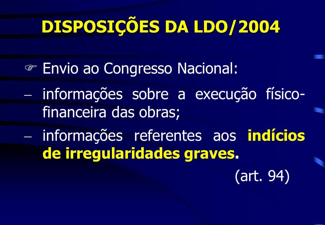 DISPOSIÇÕES DA LDO/2004 FEnvio ao Congresso Nacional: informações sobre a execução físico- financeira das obras; informações referentes aos indícios d