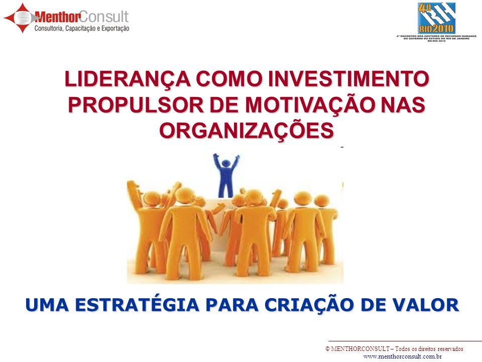 © MENTHORCONSULT – Todos os direitos reservados www.menthorconsult.com.br LIDERANÇA COMO INVESTIMENTO PROPULSOR DE MOTIVAÇÃO NAS ORGANIZAÇÕES UMA ESTR