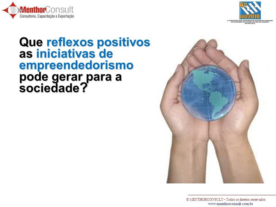 © MENTHORCONSULT – Todos os direitos reservados www.menthorconsult.com.br Que reflexos positivos as iniciativas de empreendedorismo pode gerar para a